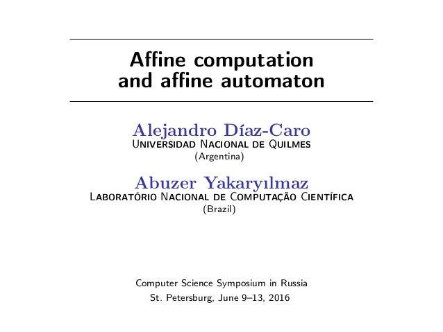 Affine computation and affine automaton Alejandro Díaz-Caro UNIVERSIDAD NACIONAL DE QUILMES (Argentina) Abuzer Yakaryılmaz LAB...