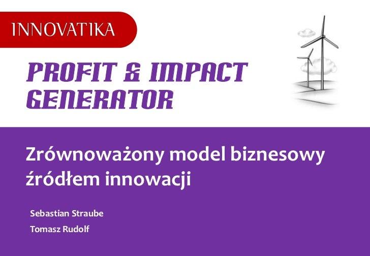 Profit & ImpactGeneratorZrównoważony model biznesowyźródłem innowacjiSebastian StraubeTomasz Rudolf
