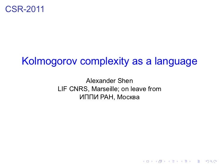 CSR-2011   Kolmogorov complexity as a language                   Alexander Shen           LIF CNRS, Marseille; on leave fr...
