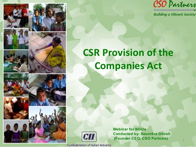 CSR Provision of the Companies Act 04/25/14 1 Webinar for NGOs Conducted by: Soumitra Ghosh (Founder CEO, CSO Partners)