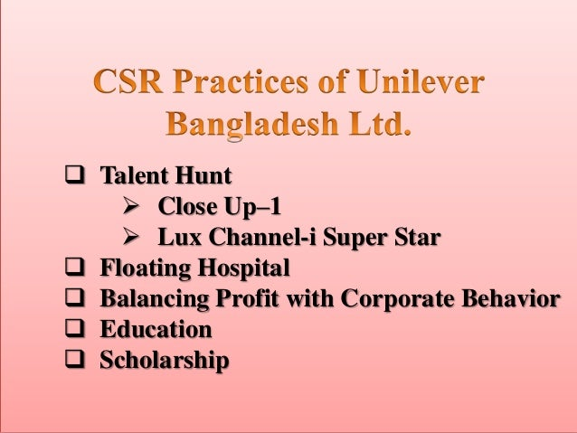 report on csr activity of unilever bangladesh Unilever bangladesh conducted their corporate social responsibility activities as lever brothers bangladesh in past and they mainly focus their voluntary activities in three different segments these are 'health-nutrition-hygiene', 'education' and 'women empowerment' they do some activities in climate change issues also.