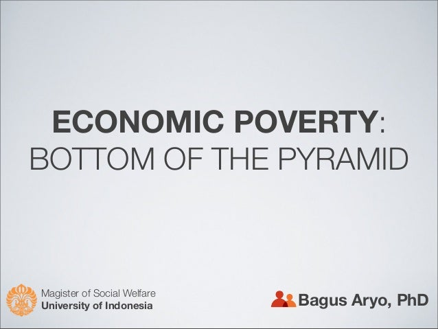 ECONOMIC POVERTY: BOTTOM OF THE PYRAMID Bagus Aryo, PhD Magister of Social Welfare University of Indonesia