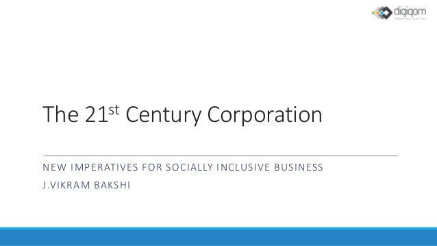 The 21st Century Corporation NEW IMPERATIVES FOR SOCIALLY INCLUSIVE BUSINESS J.VIKRAM BAKSHI