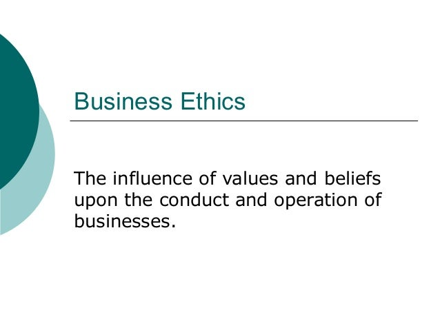 Business Ethics The influence of values and beliefs upon the conduct and operation of businesses.
