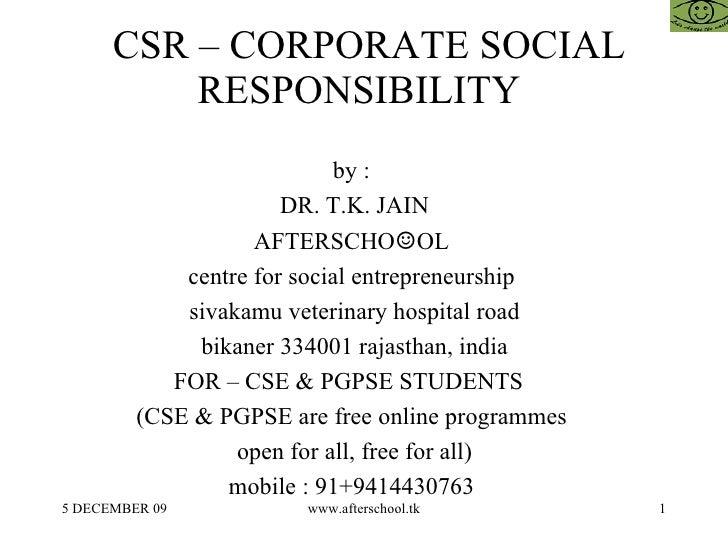 CSR – CORPORATE SOCIAL RESPONSIBILITY  by :  DR. T.K. JAIN AFTERSCHO ☺ OL  centre for social entrepreneurship  sivakamu ve...