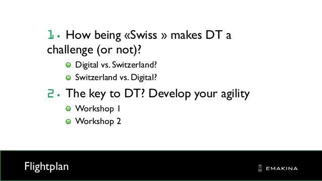 Flightplan How being «Swiss » makes DT a challenge (or not)? Digital vs. Switzerland? Switzerland vs. Digital? The key to ...