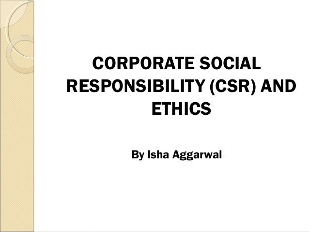 CORPORATE SOCIAL RESPONSIBILITY (CSR) AND ETHICS By Isha Aggarwal