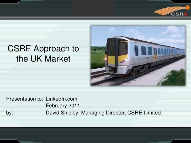 CSRE Approach tothe UK Market<br />Presentation to: LinkedIn.com<br /> February 2011<br />by: David Shipley, Managing...