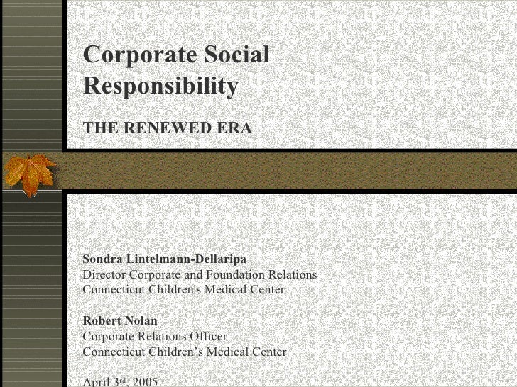 Corporate Social Responsibility THE RENEWED ERA Sondra Lintelmann-Dellaripa Director Corporate and Foundation Relations Co...