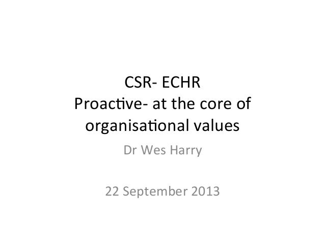 CSR-‐  ECHR   Proac-ve-‐  at  the  core  of   organisa-onal  values   Dr  Wes  Harry      22 ...