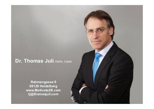 Dr. Thomas Juli, PMP®, CSM® Rahmengasse 9 69120 Heidelberg www.Motivate2B.com tj@thomasjuli.com it