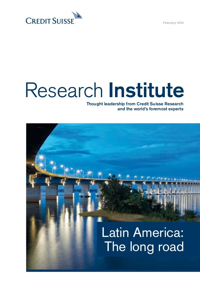 Latin America: The long road February 2014 Research InstituteThought leadership from Credit Suisse Research and the world'...