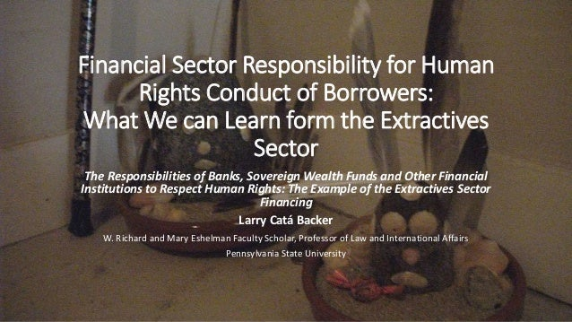 Financial Sector Responsibility for Human Rights Conduct of Borrowers: What We can Learn form the Extractives Sector The R...
