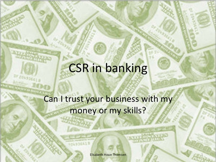 CSR in bankingCan I trust your business with my       money or my skills?           Elisabeth Houe Thomsen   1