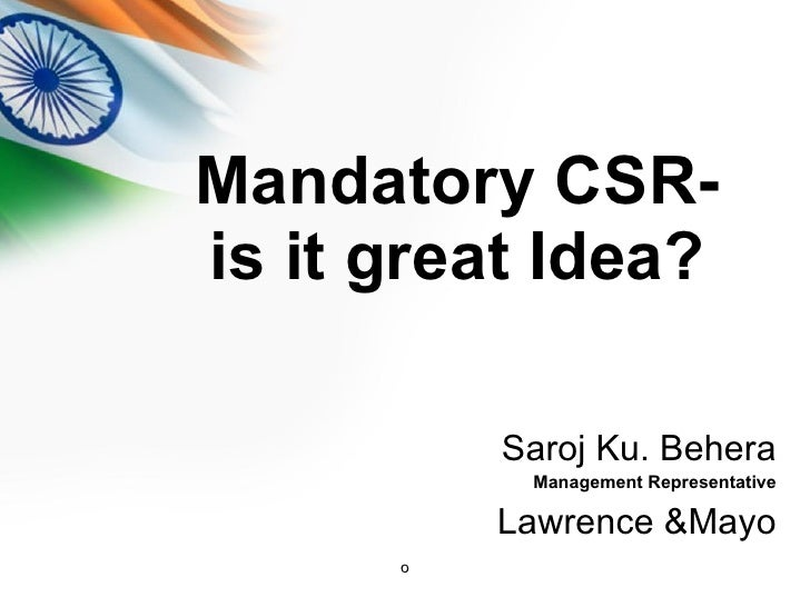 Mandatory CSR- is it great Idea? <ul><li>Saroj Ku. Behera </li></ul><ul><li>Management Representative </li></ul><ul><li>La...