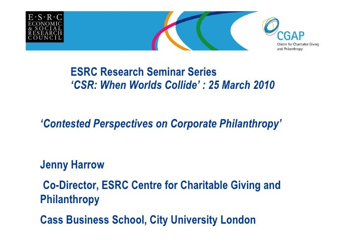 ESRC Research Seminar Series       'CSR: When Worlds Collide' : 25 March 2010'Contested Perspectives on Corporate Philanth...