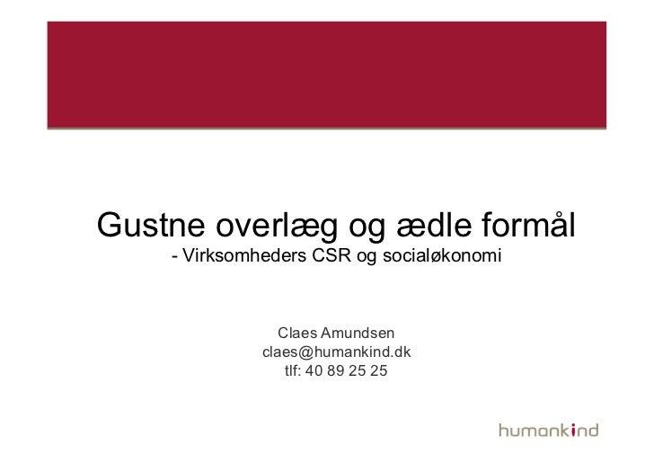Gustne overlæg og ædle formål    - Virksomheders CSR og socialøkonomi                Claes Amundsen             claes@huma...