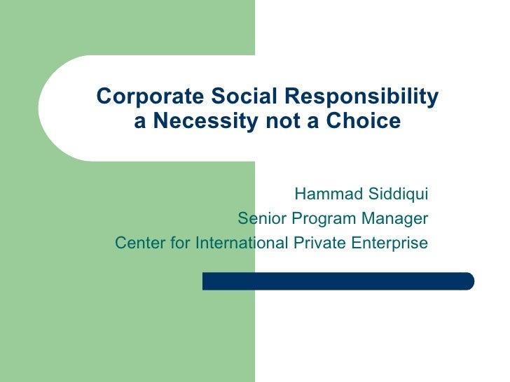 Corporate Social Responsibility a Necessity not a Choice Hammad Siddiqui Senior Program Manager Center for International P...