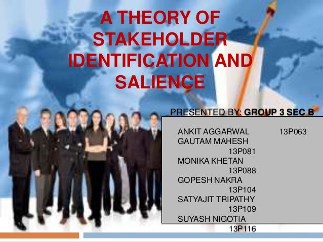 A THEORY OF STAKEHOLDER IDENTIFICATION AND SALIENCE PRESENTED BY: GROUP 3 SEC B ANKIT AGGARWAL GAUTAM MAHESH 13P081 MONIKA...