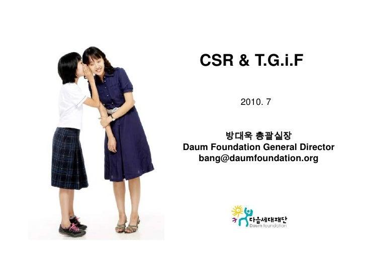 CSR & T.G.i.F<br />2010. 7<br />방대욱 총괄실장<br />Daum Foundation General Director<br />bang@daumfoundation.org<br />