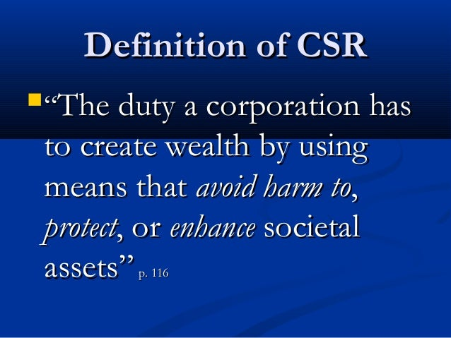 """Definition of CSR""""The duty a corporation has to create wealth by using means that avoid harm to, protect, or enhance soci..."""