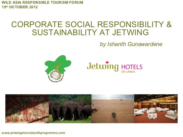 WILD ASIA RESPONSIBLE TOURISM FORUM19th OCTOBER 2012     CORPORATE SOCIAL RESPONSIBILITY &        SUSTAINABILITY AT JETWIN...