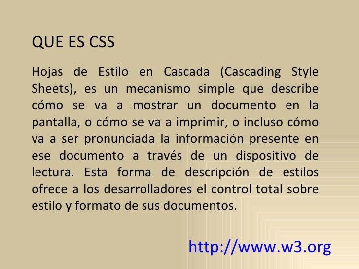QUE ES CSS Hojas de Estilo en Cascada (Cascading Style Sheets), es un mecanismo simple que describe cómo se va a mostrar u...