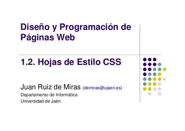 Diseño y Programación de Pá i W bPáginas Web 1.2. Hojas de Estilo CSSj Juan Ruiz de Miras (demiras@ujaen.es) Departamento ...