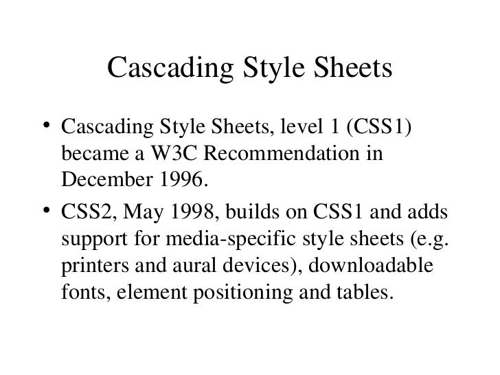 Cascading Style Sheets <ul><li>Cascading Style Sheets, level 1 (CSS1) became a W3C Recommendation in December 1996. </li><...