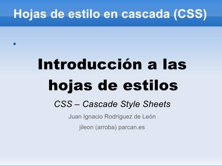 Hojas de estilo en cascada (CSS) <ul><li>Introducción a las hojas de estilos  </li></ul><ul><li>CSS – Cascade Style Sheets...