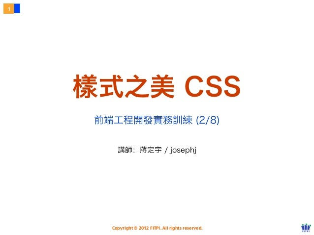 Copyright © 2012 FITPI. All rights reserved.樣式之美 CSS1前端工程開發實務訓練 (2/8)講師:蔣定宇 / josephj