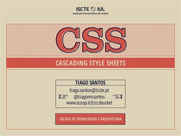 cssCascading Style Sheets         Tiago Santos     tiago.santos@iscte.pt        @tiagomssantos    www.scoop.it/t/ccsbucket...