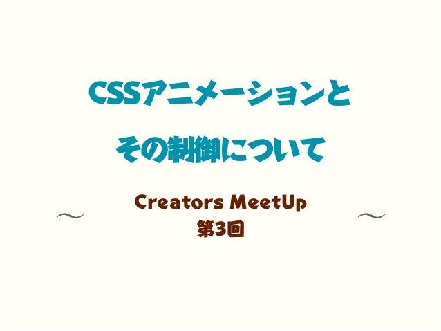∼ ∼CSSアニメーションとその制御についてCreators MeetUp第3回