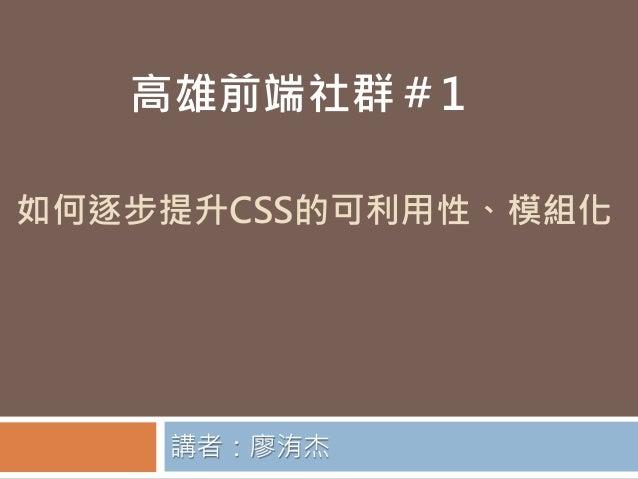 如何逐步提升CSS的可利用性、模組化講者:廖洧杰高雄前端社群#1