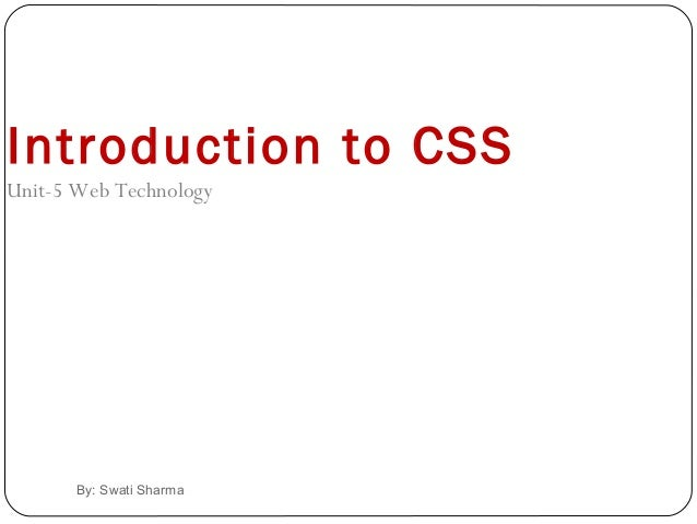 By: Swati Sharma Introduction to CSS Unit-5 Web Technology