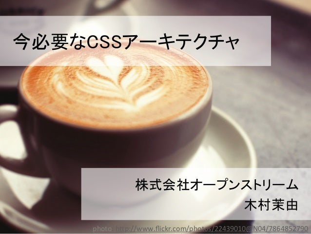 今必要なCSSアーキテクチャ 株式会社オープンストリーム 木村茉由 1 photo:  h(p://www.flickr.com/photos/22439010@N04/7864852790