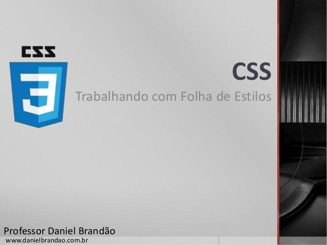 CSS Trabalhando com Folha de Estilos Professor Daniel Brandão www.danielbrandao.com.br