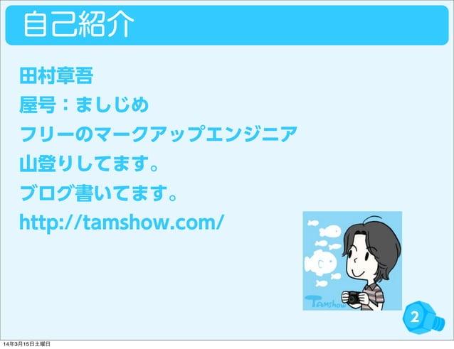 自己紹介 2 田村章吾 屋号:ましじめ フリーのマークアップエンジニア 山登りしてます。 ブログ書いてます。 http://tamshow.com/ 14年3月15日土曜日