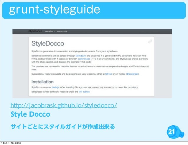21 http://jacobrask.github.io/styledocco/ Style Docco サイトごとにスタイルガイドが作成出来る grunt-styleguide 14年3月15日土曜日