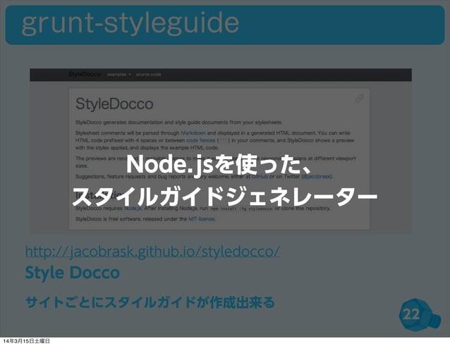 22 http://jacobrask.github.io/styledocco/ Style Docco サイトごとにスタイルガイドが作成出来る grunt-styleguide Node.jsを使った、 スタイルガイドジェネレーター 14年...