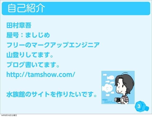 自己紹介 3 田村章吾 屋号:ましじめ フリーのマークアップエンジニア 山登りしてます。 ブログ書いてます。 http://tamshow.com/ 水族館のサイトを作りたいです。 14年3月15日土曜日