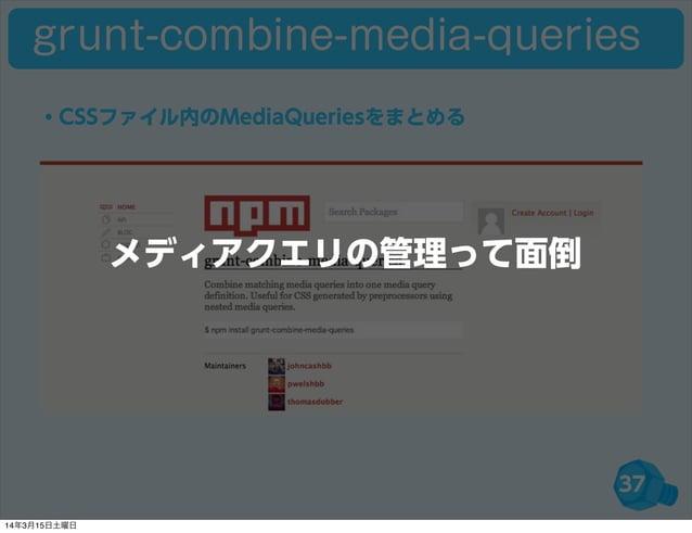 37 ・CSSファイル内のMediaQueriesをまとめる grunt-combine-media-queries メディアクエリの管理って面倒 14年3月15日土曜日