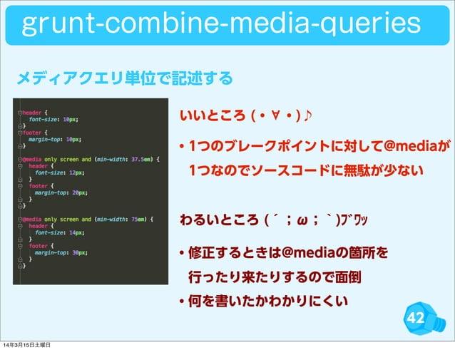 42 grunt-combine-media-queries ・1つのブレークポイントに対して@mediaが 1つなのでソースコードに無駄が少ない ・修正するときは@mediaの箇所を 行ったり来たりするので面倒 ・何を書いたかわかりにくい...