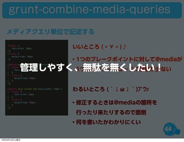 44 grunt-combine-media-queries ・1つのブレークポイントに対して@mediaが 1つなのでソースコードに無駄が少ない ・修正するときは@mediaの箇所を 行ったり来たりするので面倒 ・何を書いたかわかりにくい...