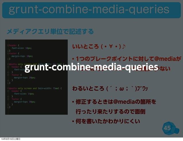 45 grunt-combine-media-queries ・1つのブレークポイントに対して@mediaが 1つなのでソースコードに無駄が少ない ・修正するときは@mediaの箇所を 行ったり来たりするので面倒 ・何を書いたかわかりにくい...