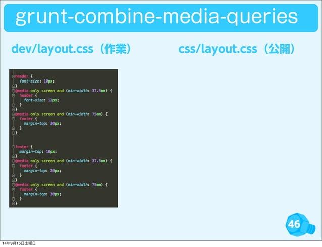 46 dev/layout.css(作業) css/layout.css(公開) grunt-combine-media-queries 14年3月15日土曜日