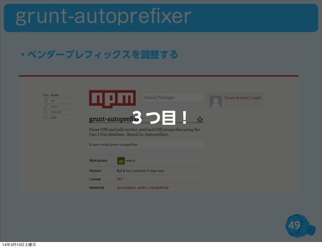 49 ・ベンダープレフィックスを調整する grunt-autoprefixer 3つ目! 14年3月15日土曜日