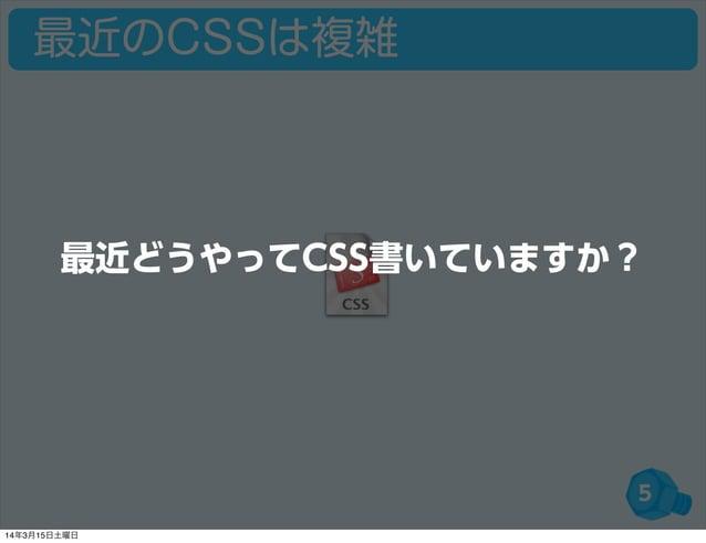 最近のCSSは複雑 5 最近どうやってCSS書いていますか? 14年3月15日土曜日