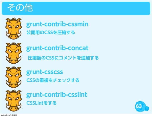 63 その他 公開用のCSSを圧縮する grunt-contrib-cssmin grunt-contrib-concat CSSの重複をチェックする grunt-csscss CSSLintをする grunt-contrib-csslint ...