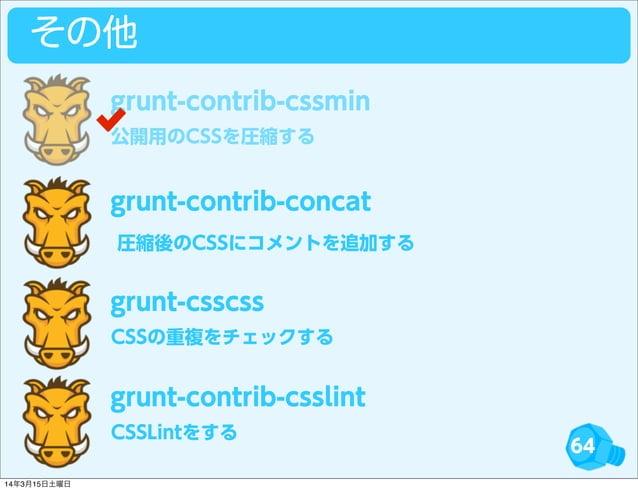 64 その他 公開用のCSSを圧縮する grunt-contrib-cssmin grunt-contrib-concat CSSの重複をチェックする grunt-csscss CSSLintをする grunt-contrib-csslint ...